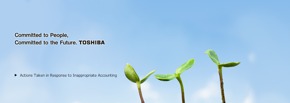 Committed to People, Committed to the Future. TOSHIBA  > Actions Taken in Response to Inappropriate Accounting